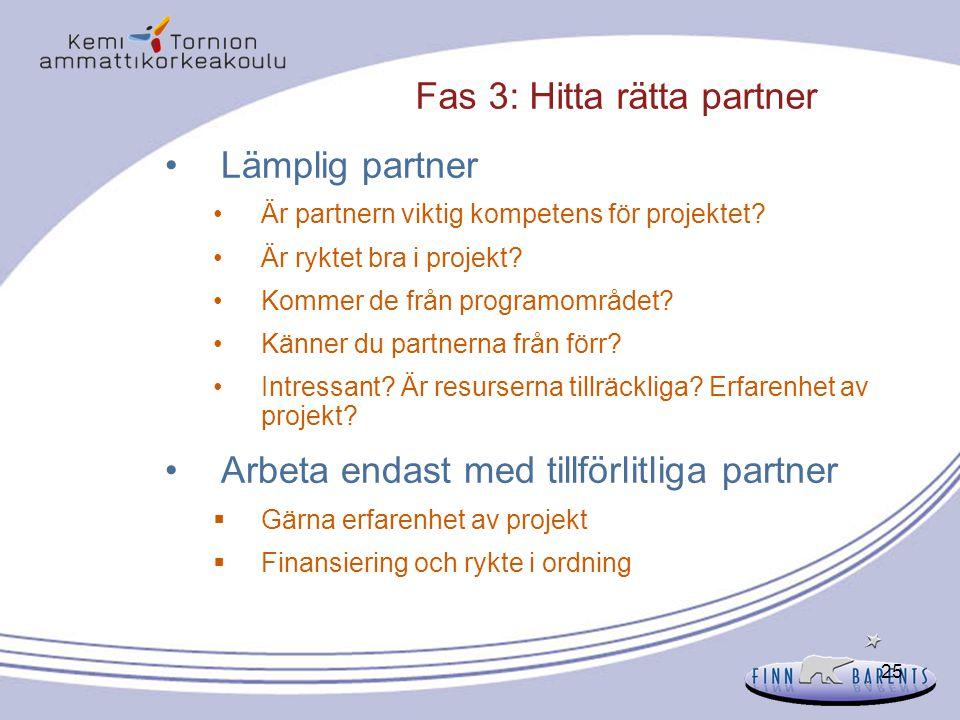 25 Fas 3: Hitta rätta partner Lämplig partner Är partnern viktig kompetens för projektet? Är ryktet bra i projekt? Kommer de från programområdet? Känn