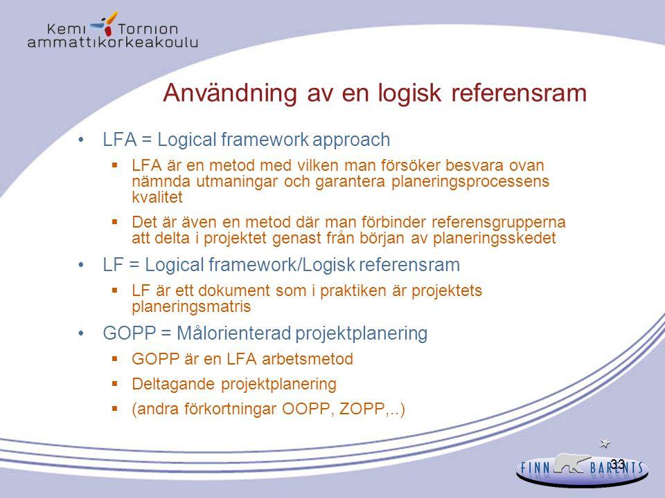 33 Användning av en logisk referensram LFA = Logical framework approach  LFA är en metod med vilken man försöker besvara ovan nämnda utmaningar och g