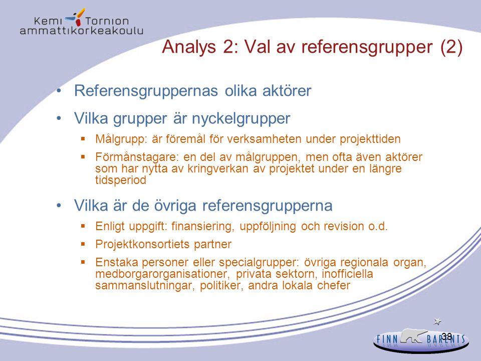38 Analys 2: Val av referensgrupper (2) Referensgruppernas olika aktörer Vilka grupper är nyckelgrupper  Målgrupp: är föremål för verksamheten under