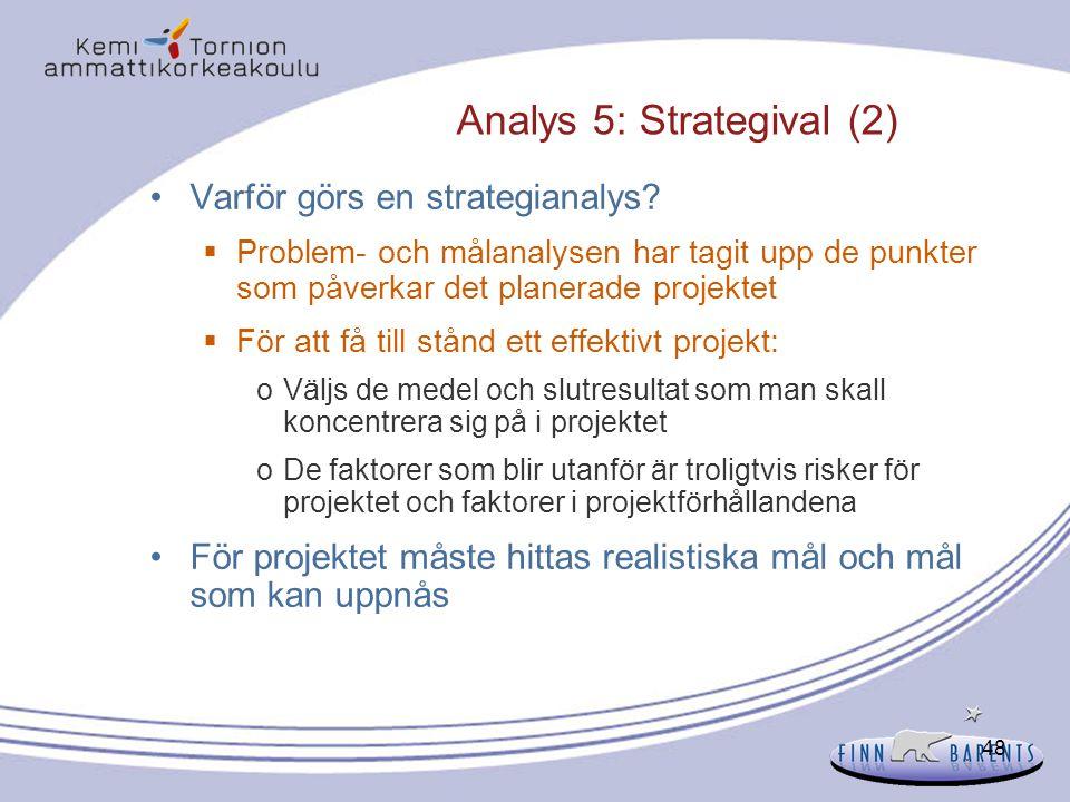 48 Analys 5: Strategival (2) Varför görs en strategianalys?  Problem- och målanalysen har tagit upp de punkter som påverkar det planerade projektet 