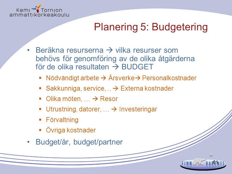 61 Planering 5: Budgetering Beräkna resurserna  vilka resurser som behövs för genomföring av de olika åtgärderna för de olika resultaten  BUDGET  N