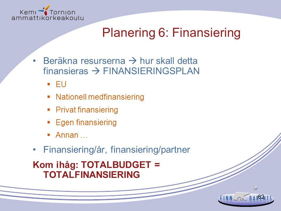 62 Planering 6: Finansiering Beräkna resurserna  hur skall detta finansieras  FINANSIERINGSPLAN  EU  Nationell medfinansiering  Privat finansieri