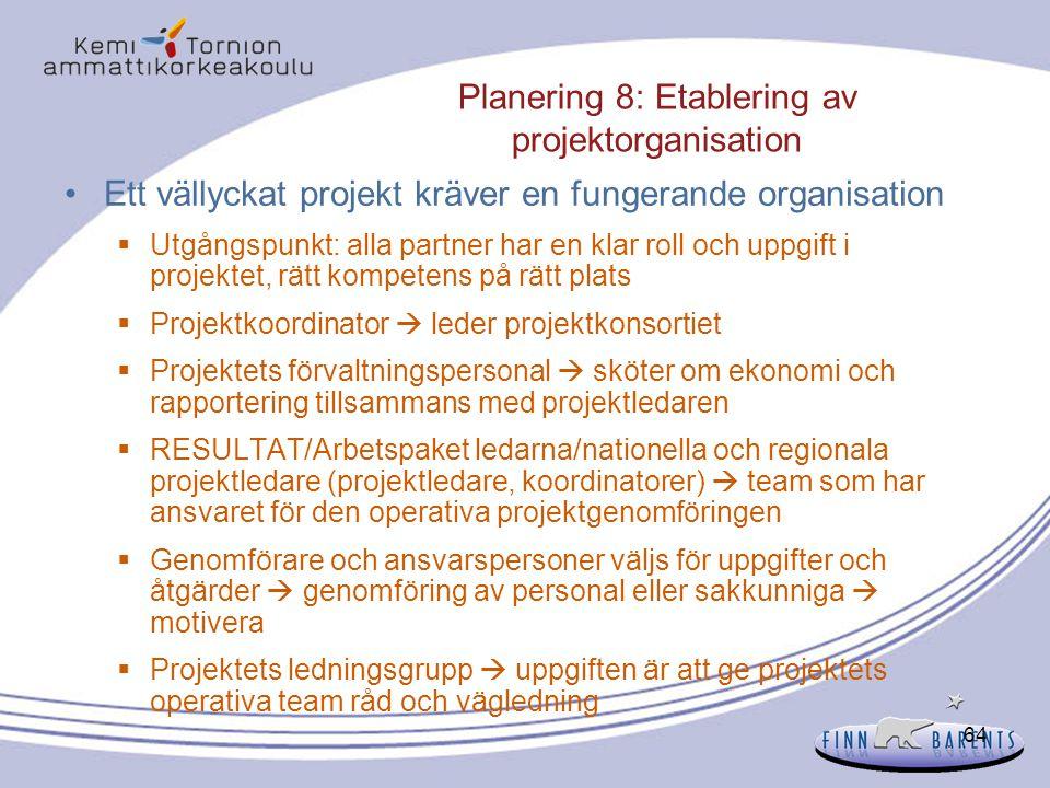 64 Planering 8: Etablering av projektorganisation Ett vällyckat projekt kräver en fungerande organisation  Utgångspunkt: alla partner har en klar rol