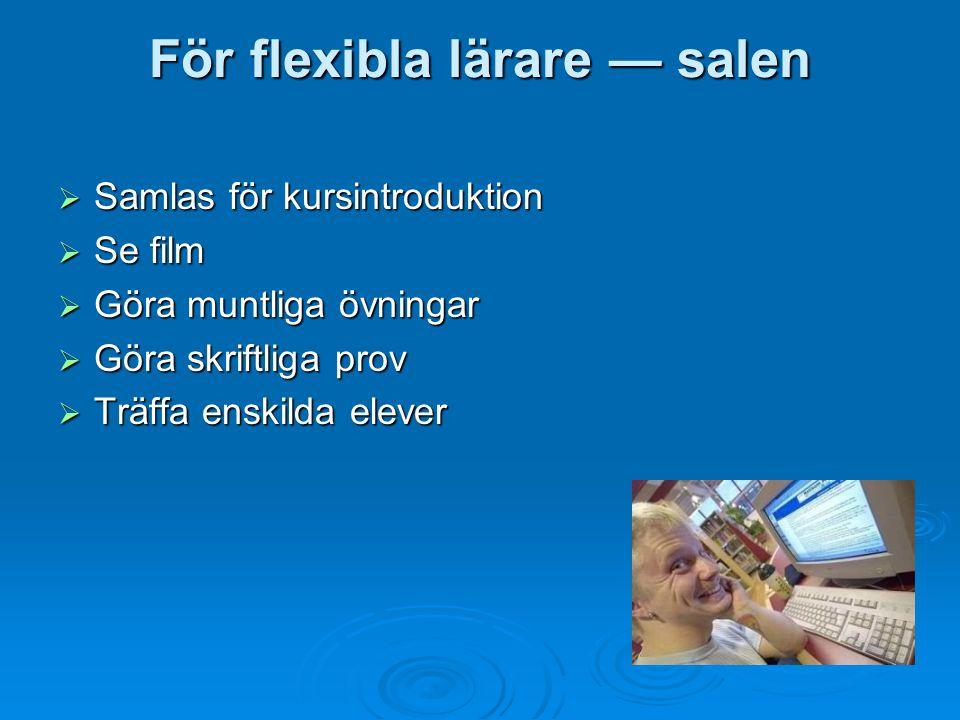 För flexibla lärare — salen  Samlas för kursintroduktion  Se film  Göra muntliga övningar  Göra skriftliga prov  Träffa enskilda elever