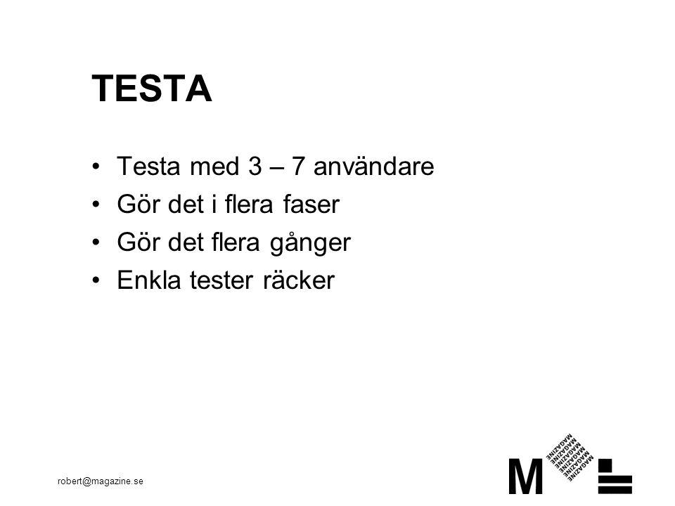 robert@magazine.se TESTA Testa med 3 – 7 användare Gör det i flera faser Gör det flera gånger Enkla tester räcker