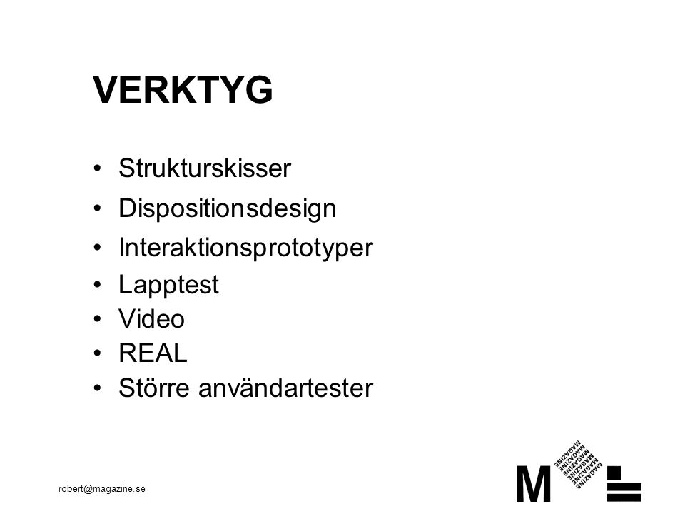 robert@magazine.se VERKTYG Strukturskisser Dispositionsdesign Interaktionsprototyper Lapptest Video REAL Större användartester