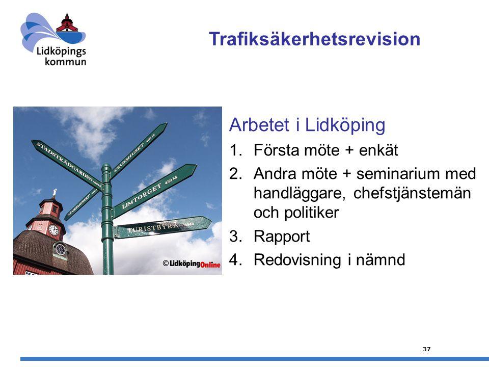 37 Arbetet i Lidköping 1.Första möte + enkät 2.Andra möte + seminarium med handläggare, chefstjänstemän och politiker 3.Rapport 4.Redovisning i nämnd Trafiksäkerhetsrevision