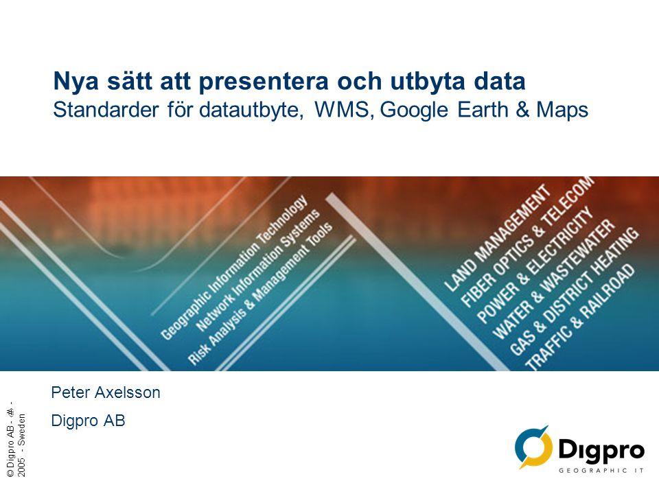 © Digpro AB - ‹#› - 2005 - Sweden Nya sätt att presentera och utbyta data Standarder för datautbyte, WMS, Google Earth & Maps Peter Axelsson Digpro AB
