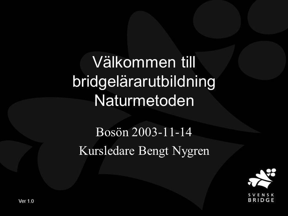 Ver 1.0 Välkommen till bridgelärarutbildning Naturmetoden Bosön 2003-11-14 Kursledare Bengt Nygren