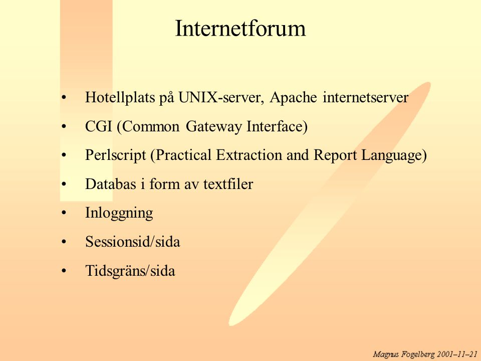 Internetforum Hotellplats på UNIX-server, Apache internetserver CGI (Common Gateway Interface) Perlscript (Practical Extraction and Report Language) Databas i form av textfiler Inloggning Sessionsid/sida Tidsgräns/sida