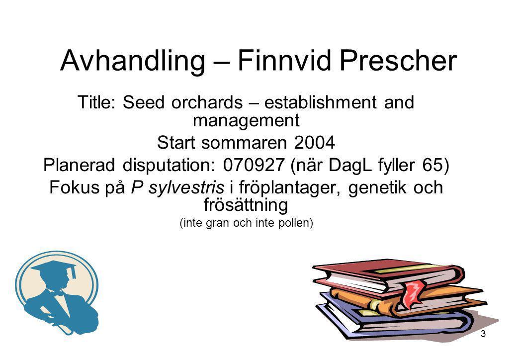 3 Avhandling – Finnvid Prescher Title: Seed orchards – establishment and management Start sommaren 2004 Planerad disputation: 070927 (när DagL fyller
