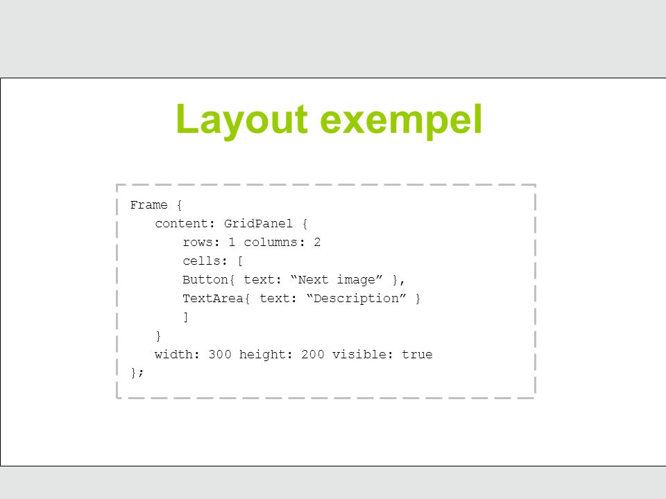 Layout exempel Frame { content: GridPanel { rows: 1 columns: 2 cells: [ Button{ text: Next image }, TextArea{ text: Description } ] } width: 300 height: 200 visible: true };