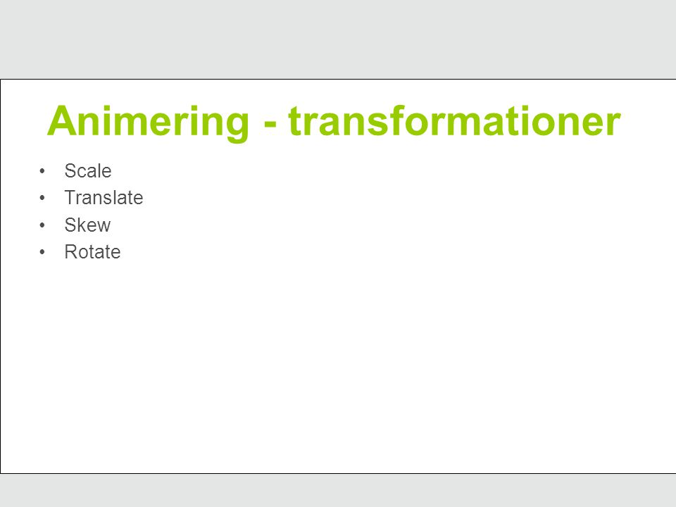 Animering - transformationer Scale Translate Skew Rotate
