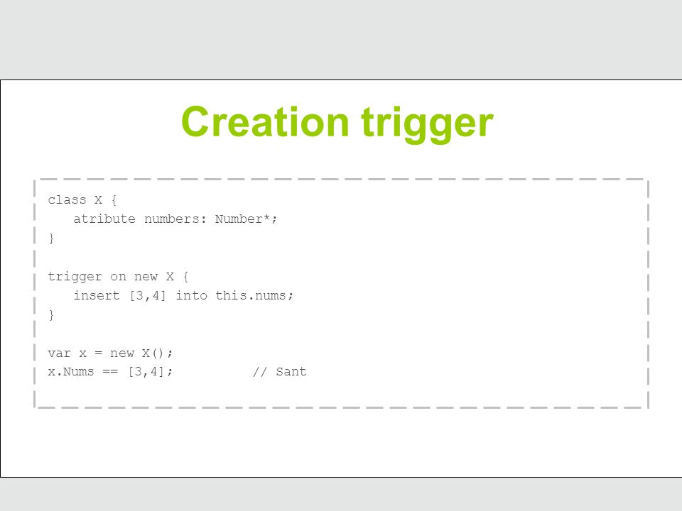 Creation trigger class X { atribute numbers: Number*; } trigger on new X { insert [3,4] into this.nums; } var x = new X(); x.Nums == [3,4];// Sant