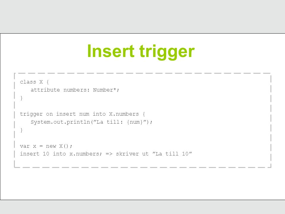 "Insert trigger class X { attribute numbers: Number*; } trigger on insert num into X.numbers { System.out.println(""La till: {num}""); } var x = new X();"