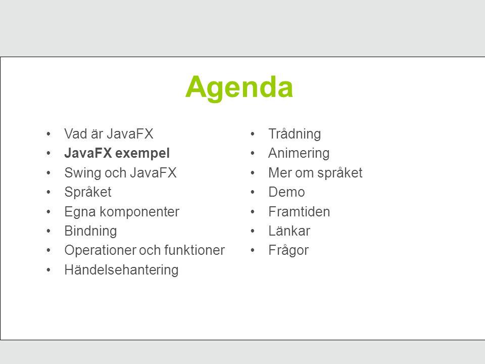 JavaFX exempel package se.javaforum.demo1; import javafx.ui.*; Frame { content: Label { text: Hello World } width: 300 height: 200 visible: true };