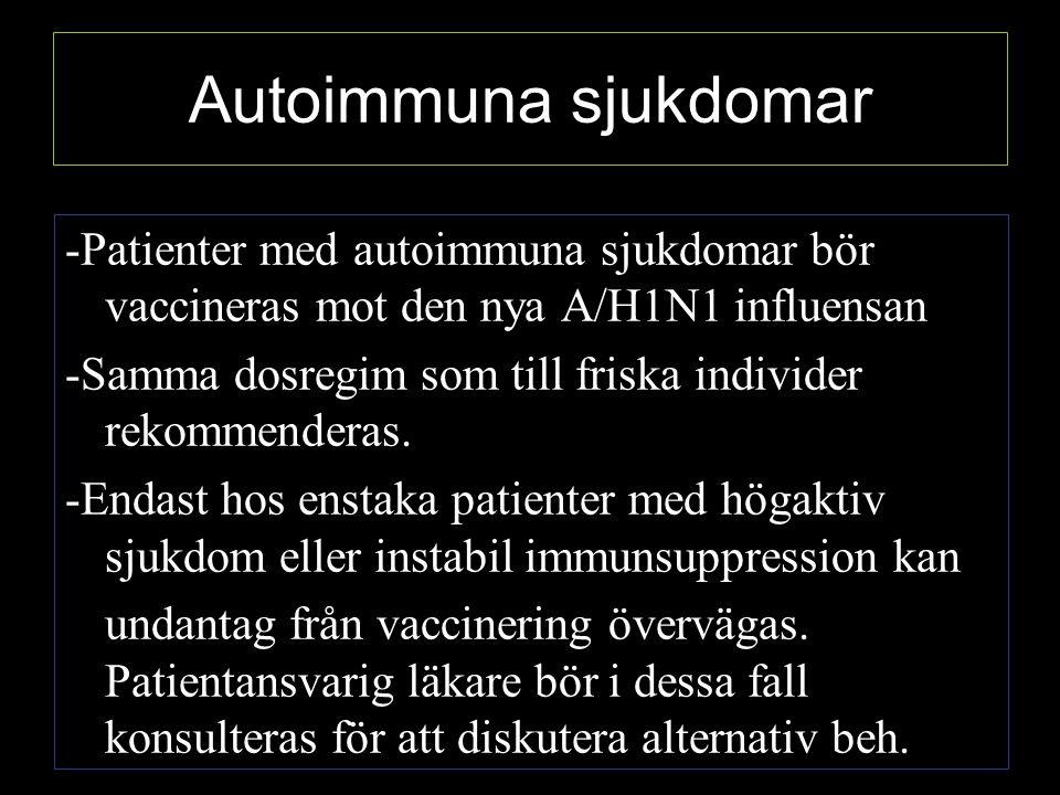 Autoimmuna sjukdomar -Patienter med autoimmuna sjukdomar bör vaccineras mot den nya A/H1N1 influensan -Samma dosregim som till friska individer rekommenderas.