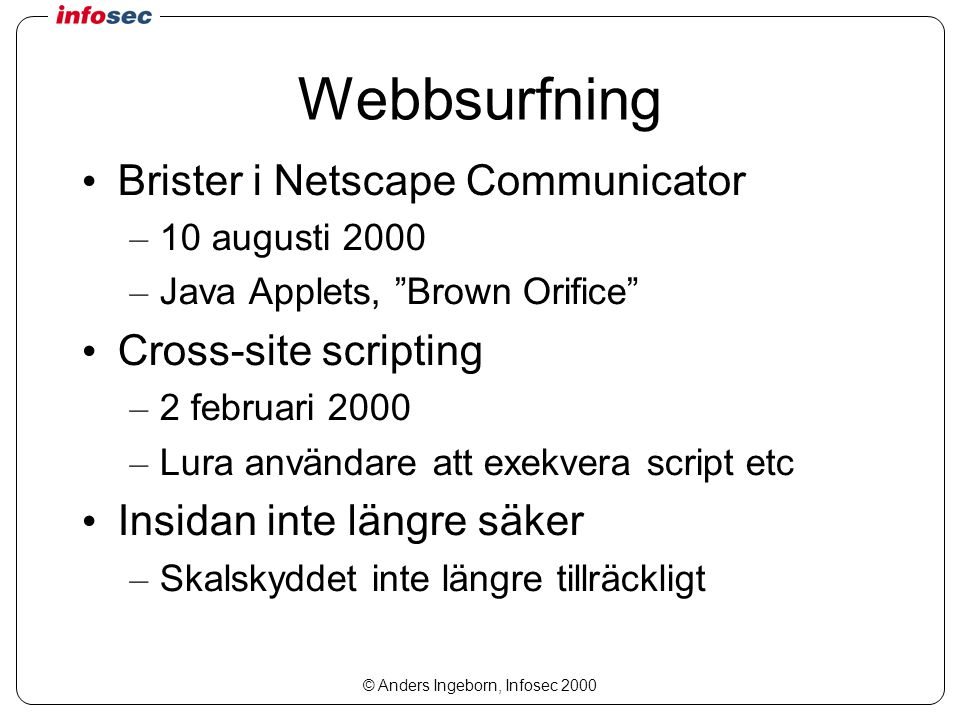 "© Anders Ingeborn, Infosec 2000 Webbsurfning Brister i Netscape Communicator – 10 augusti 2000 – Java Applets, ""Brown Orifice"" Cross-site scripting –"