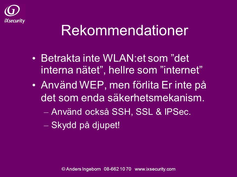 © Anders Ingeborn 08-662 10 70 www.ixsecurity.com Rekommendationer Betrakta inte WLAN:et som det interna nätet , hellre som internet Använd WEP, men förlita Er inte på det som enda säkerhetsmekanism.
