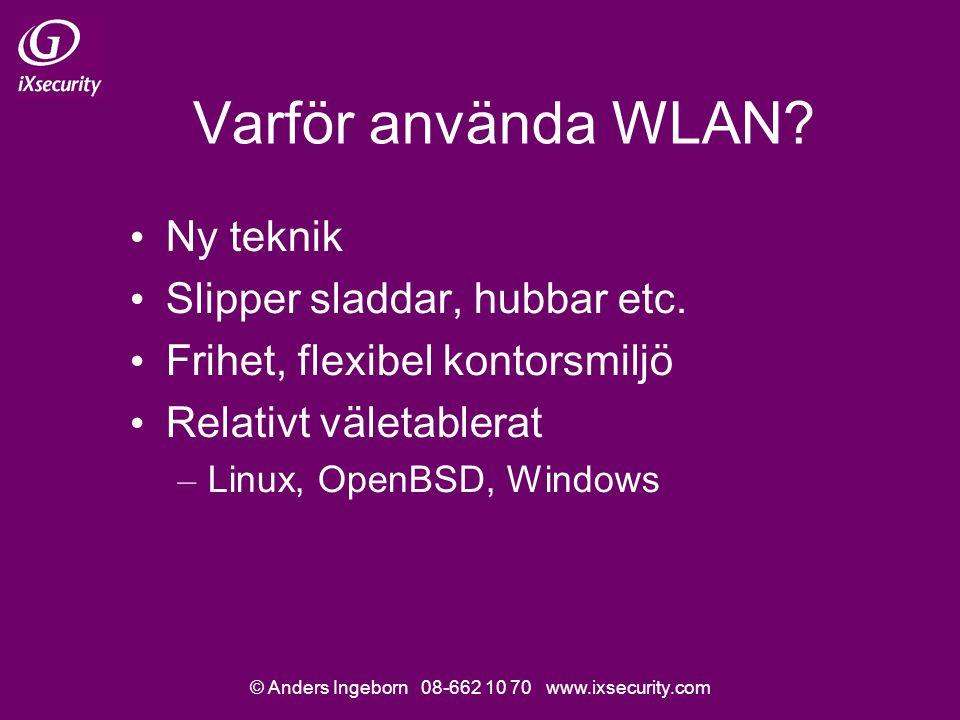 © Anders Ingeborn 08-662 10 70 www.ixsecurity.com Varför använda WLAN? Ny teknik Slipper sladdar, hubbar etc. Frihet, flexibel kontorsmiljö Relativt v