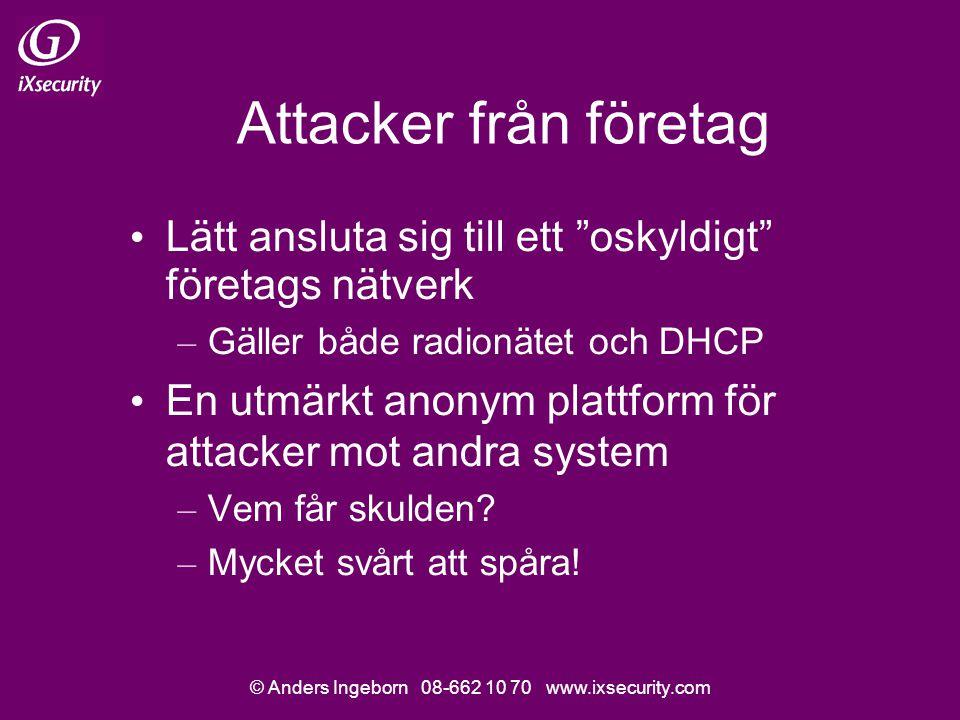 © Anders Ingeborn 08-662 10 70 www.ixsecurity.com Attacker från företag Lätt ansluta sig till ett oskyldigt företags nätverk – Gäller både radionätet och DHCP En utmärkt anonym plattform för attacker mot andra system – Vem får skulden.