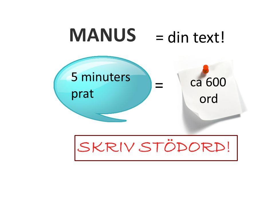 MANUS = din text! 5 minuters prat = ca 600 ord SKRIV STÖDORD!