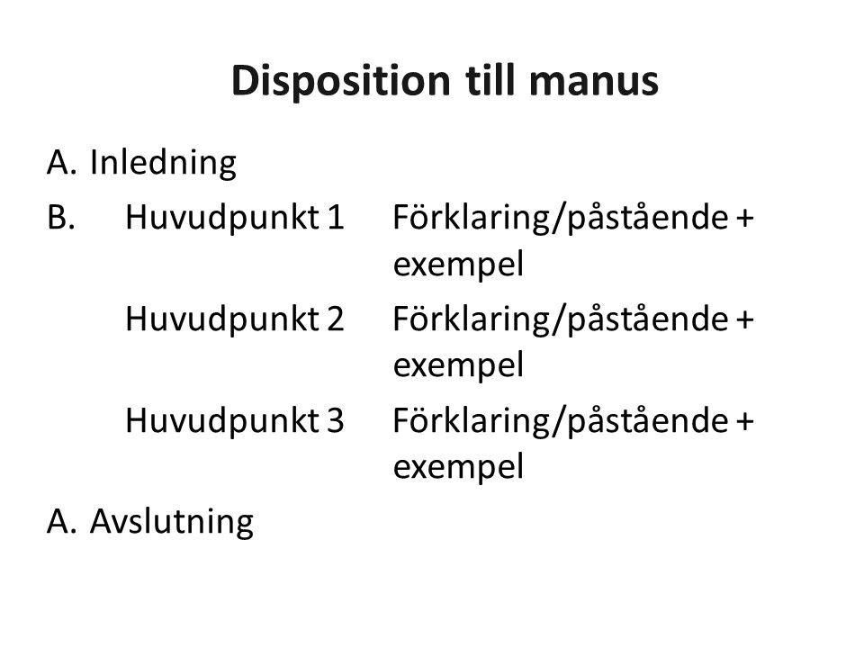 Disposition till manus A.Inledning B. Huvudpunkt 1Förklaring/påstående + exempel Huvudpunkt 2Förklaring/påstående + exempel Huvudpunkt 3Förklaring/pås