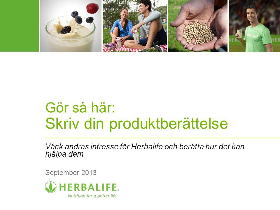 Gör så här: Skriv din produktberättelse Väck andras intresse för Herbalife och berätta hur det kan hjälpa dem September 2013