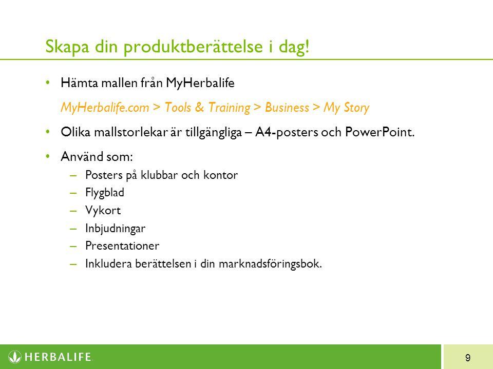 9 Skapa din produktberättelse i dag! Hämta mallen från MyHerbalife MyHerbalife.com > Tools & Training > Business > My Story Olika mallstorlekar är til