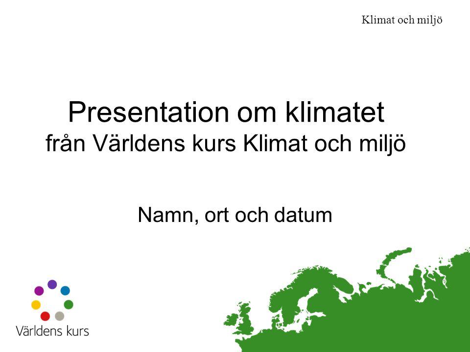 Klimat och miljö Presentation om klimatet från Världens kurs Klimat och miljö Namn, ort och datum