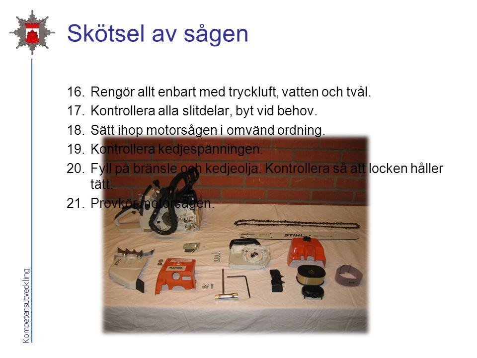 Kompetensutveckling Skötsel av sågen 16.Rengör allt enbart med tryckluft, vatten och tvål. 17.Kontrollera alla slitdelar, byt vid behov. 18.Sätt ihop