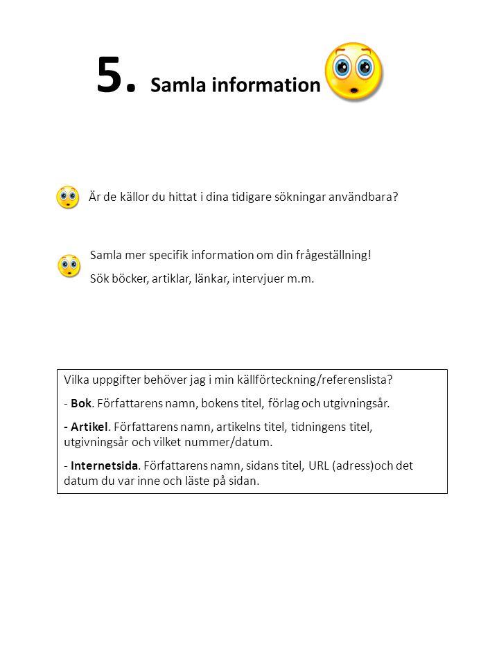 5. Samla information Är de källor du hittat i dina tidigare sökningar användbara? Samla mer specifik information om din frågeställning! Sök böcker, ar