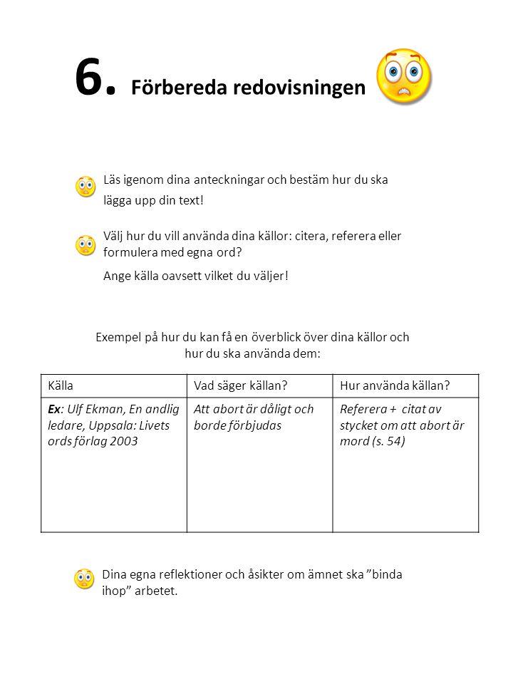 6. Förbereda redovisningen Läs igenom dina anteckningar och bestäm hur du ska lägga upp din text! Välj hur du vill använda dina källor: citera, refere
