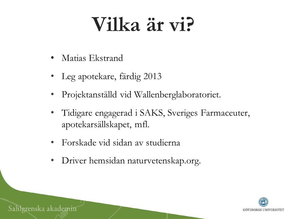 Vilka är vi? Matias Ekstrand Leg apotekare, färdig 2013 Projektanställd vid Wallenberglaboratoriet. Tidigare engagerad i SAKS, Sveriges Farmaceuter, a