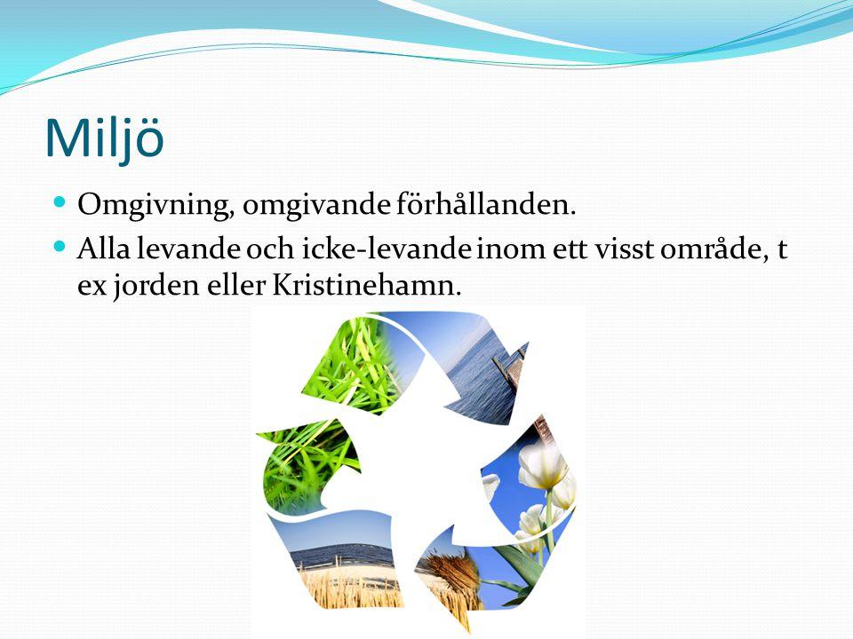 Miljö Omgivning, omgivande förhållanden. Alla levande och icke-levande inom ett visst område, t ex jorden eller Kristinehamn.