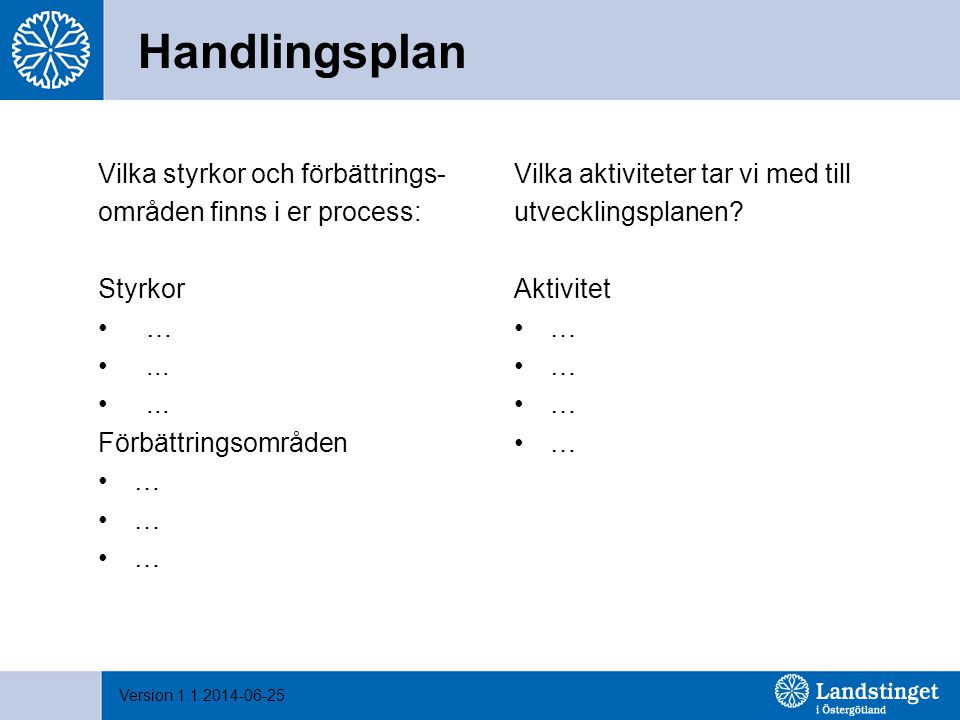 Version 1.1 2014-06-25 Handlingsplan Vilka styrkor och förbättrings- områden finns i er process: Styrkor …... Förbättringsområden … Vilka aktiviteter