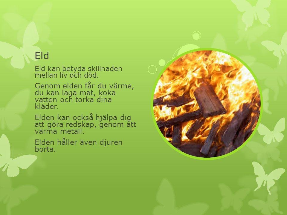 Eld Eld kan betyda skillnaden mellan liv och död. Genom elden får du värme, du kan laga mat, koka vatten och torka dina kläder. Elden kan också hjälpa