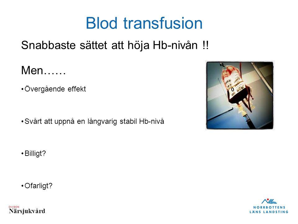 DIVISION Närsjukvård Blod transfusion Snabbaste sättet att höja Hb-nivån !! Men…… Övergående effekt Svårt att uppnå en långvarig stabil Hb-nivå Billig