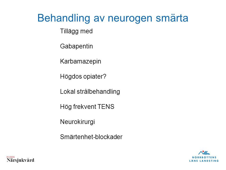 DIVISION Närsjukvård Behandling av neurogen smärta Tillägg med Gabapentin Karbamazepin Högdos opiater? Lokal strålbehandling Hög frekvent TENS Neuroki