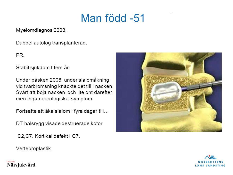 DIVISION Närsjukvård Myelomdiagnos 2003. Dubbel autolog transplanterad. PR. Stabil sjukdom I fem år. Under påsken 2008 under slalomåkning vid tvärbrom