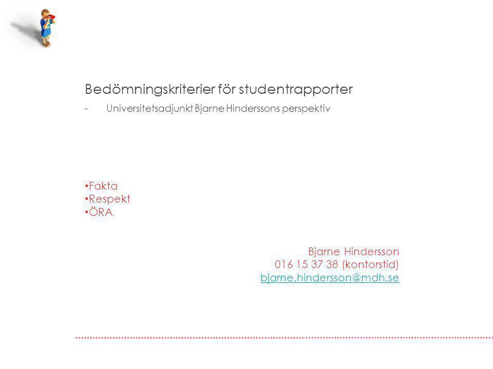 Bedömningskriterier för studentrapporter - Universitetsadjunkt Bjarne Hinderssons perspektiv Fakta Respekt ÖRA Bjarne Hindersson 016 15 37 38 (kontorstid) bjarne.hindersson@mdh.se