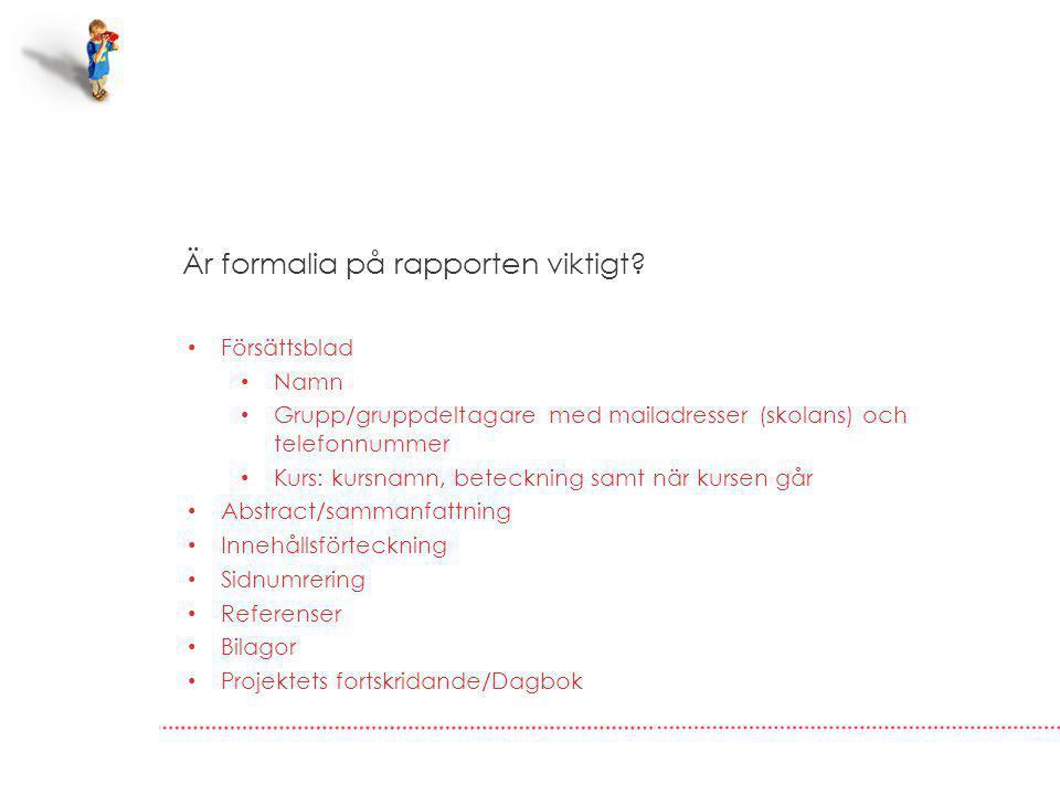 Är formalia på rapporten viktigt? Försättsblad Namn Grupp/gruppdeltagare med mailadresser (skolans) och telefonnummer Kurs: kursnamn, beteckning samt