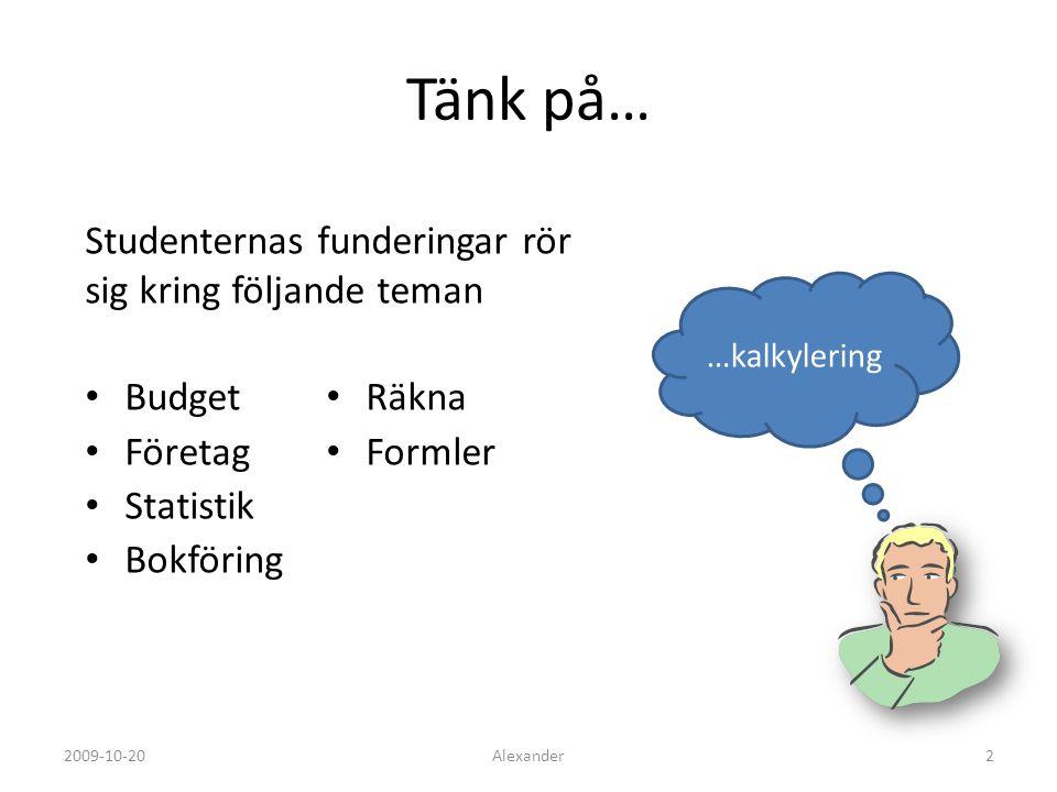 Tänk på… Studenternas funderingar rör sig kring följande teman …kalkylering Alexander22009-10-20 Budget Företag Statistik Bokföring Räkna Formler
