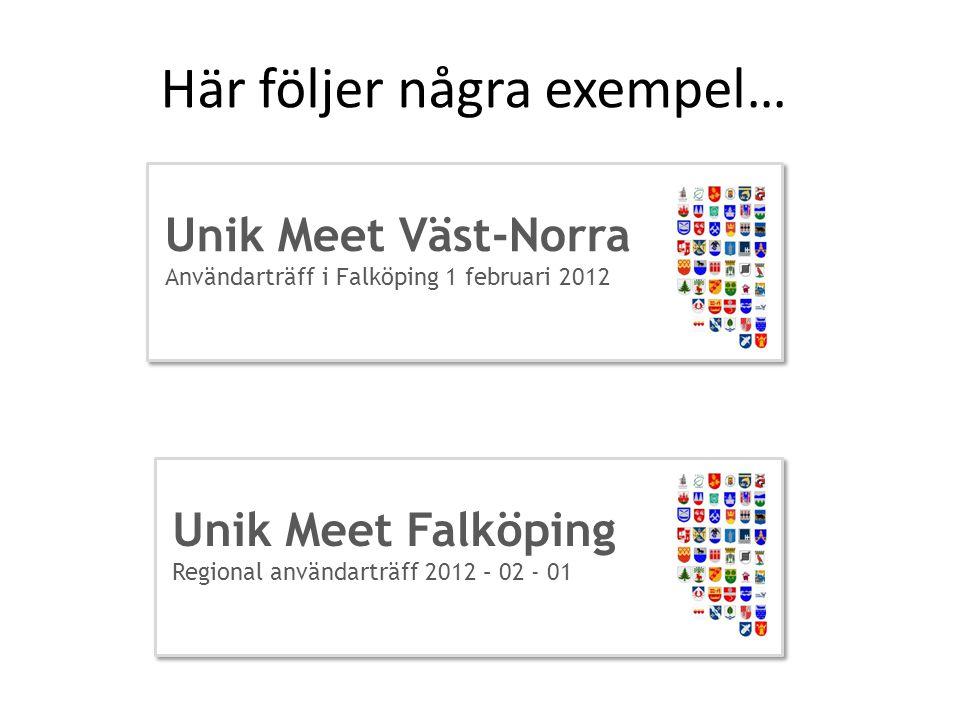 Här följer några exempel… Unik Meet Väst-Norra Användarträff i Falköping 1 februari 2012 Unik Meet Falköping Regional användarträff 2012 – 02 - 01