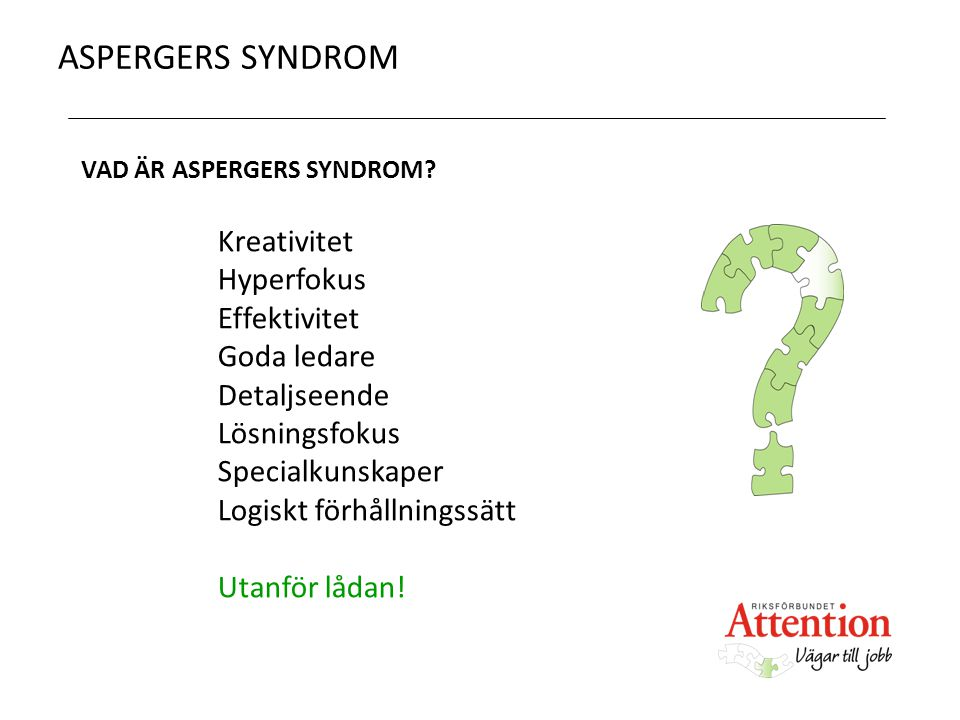 ASPERGERS SYNDROM VAD ÄR ASPERGERS SYNDROM? Kreativitet Hyperfokus Effektivitet Goda ledare Detaljseende Lösningsfokus Specialkunskaper Logiskt förhål