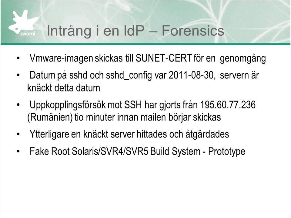 Intrång i en IdP – Forensics Vmware-imagen skickas till SUNET-CERT för en genomgång Datum på sshd och sshd_config var 2011-08-30, servern är knäckt detta datum Uppkopplingsförsök mot SSH har gjorts från 195.60.77.236 (Rumänien) tio minuter innan mailen börjar skickas Ytterligare en knäckt server hittades och åtgärdades Fake Root Solaris/SVR4/SVR5 Build System - Prototype