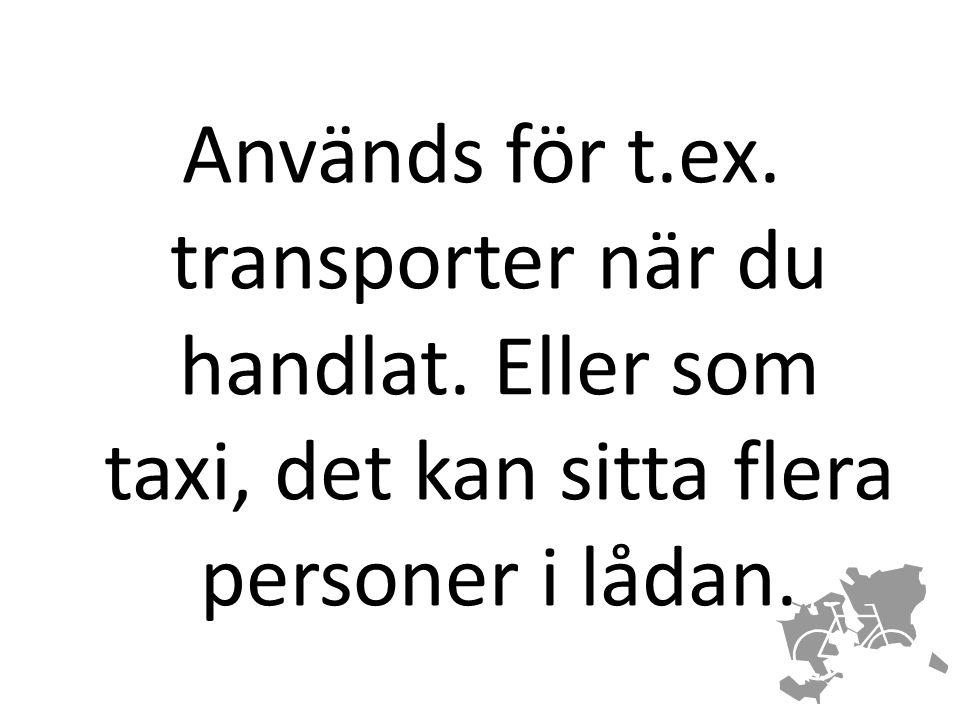 Används för t.ex. transporter när du handlat. Eller som taxi, det kan sitta flera personer i lådan.
