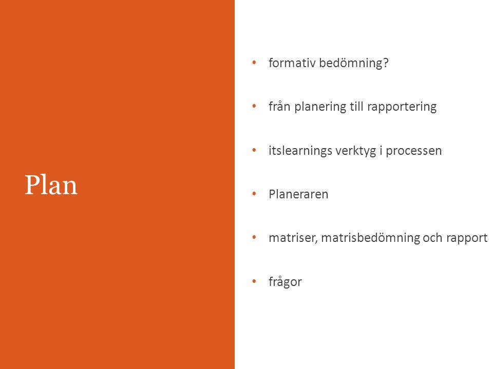 Plan formativ bedömning? från planering till rapportering itslearnings verktyg i processen Planeraren matriser, matrisbedömning och rapport frågor