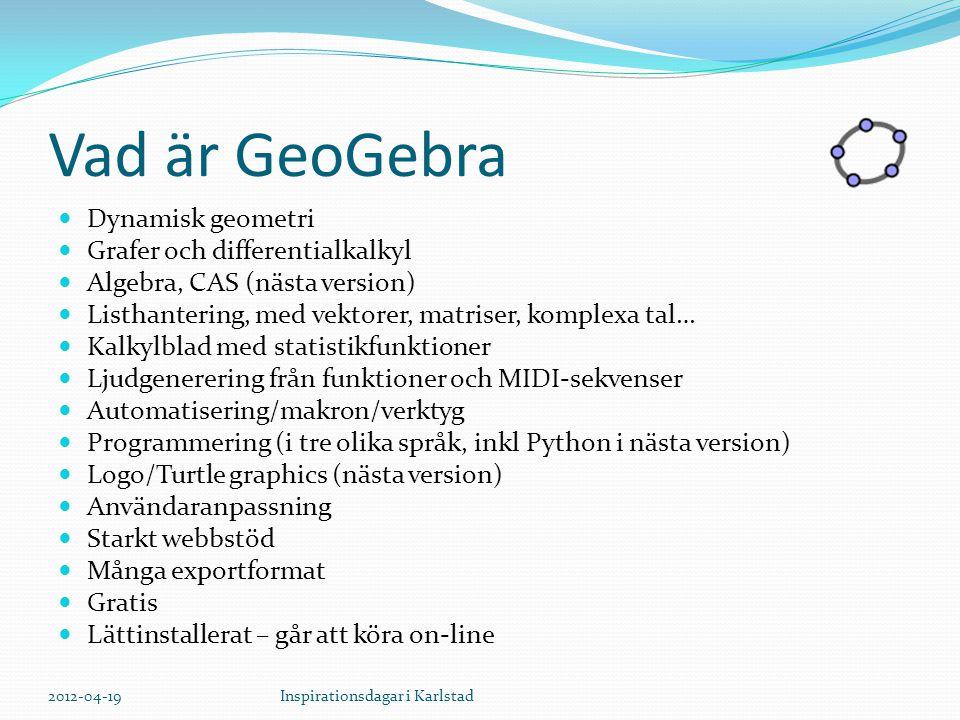 Vad är GeoGebra Dynamisk geometri Grafer och differentialkalkyl Algebra, CAS (nästa version) Listhantering, med vektorer, matriser, komplexa tal… Kalkylblad med statistikfunktioner Ljudgenerering från funktioner och MIDI-sekvenser Automatisering/makron/verktyg Programmering (i tre olika språk, inkl Python i nästa version) Logo/Turtle graphics (nästa version) Användaranpassning Starkt webbstöd Många exportformat Gratis Lättinstallerat – går att köra on-line 2012-04-19Inspirationsdagar i Karlstad