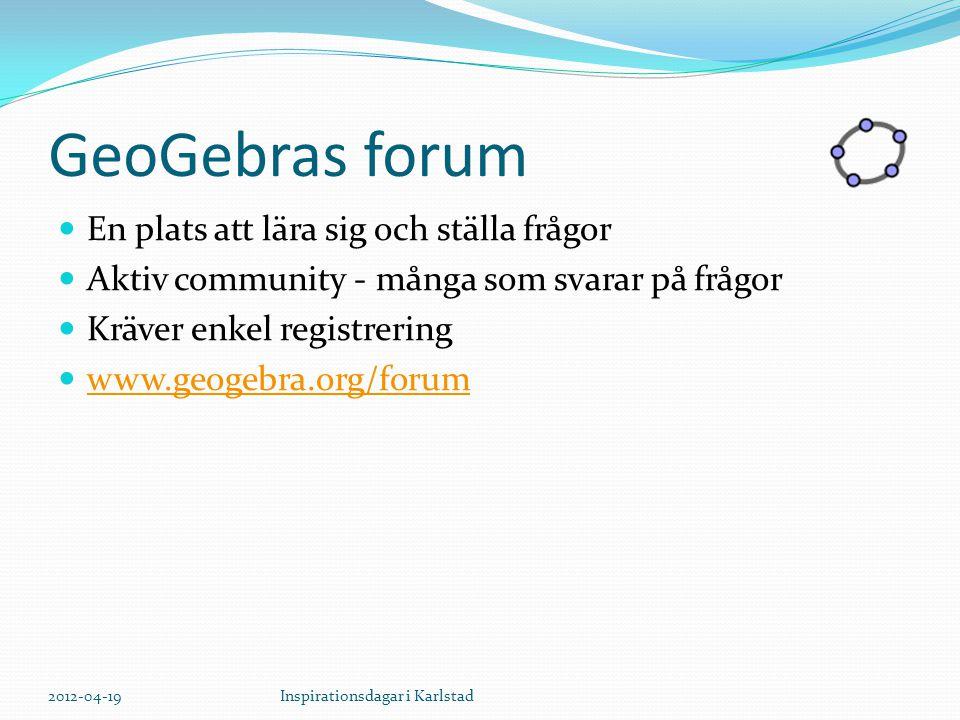 GeoGebras forum En plats att lära sig och ställa frågor Aktiv community - många som svarar på frågor Kräver enkel registrering www.geogebra.org/forum 2012-04-19Inspirationsdagar i Karlstad
